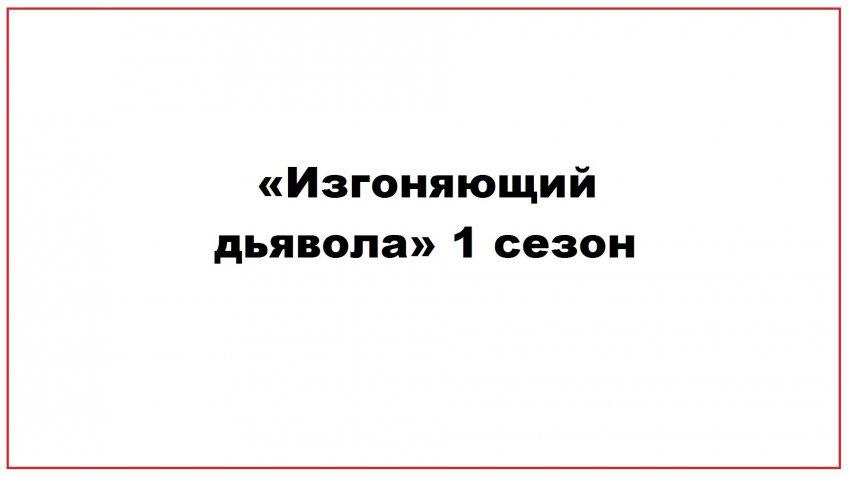 «Изгоняющий дьявола» 1 сезон
